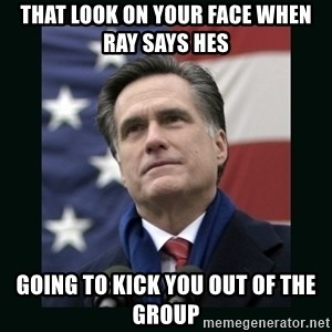 Mitt Romney Meme - THAT LOOK ON YOUR FACE WHEN RAY SAYS HES GOING TO KICK YOU OUT OF THE GROUP