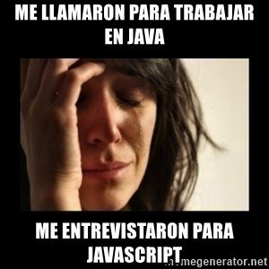todays problem crying woman - Me llamaron para trabajar en Java Me entrevistaron para Javascript