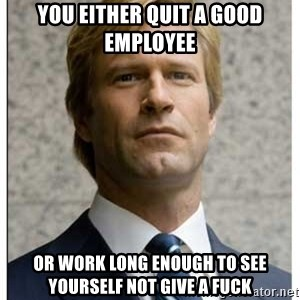 Harvey Dent - You either quit a good employee or work long enough to see yourself not give a fuck