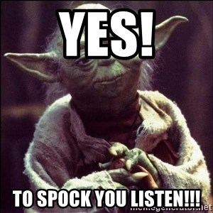 Advice Yoda - Yes! To Spock you listen!!!