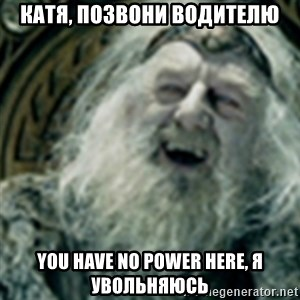 you have no power here - Катя, позвони водителю You have no power here, я увольняюсь