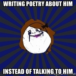 Forever Alone Girl - writing poetry about him instead of talking to him
