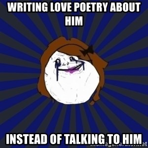Forever Alone Girl - writing love poetry about him instead of talking to him