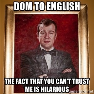 Douchey Dom - Dom to English The fact that you can't trust me is hilarious