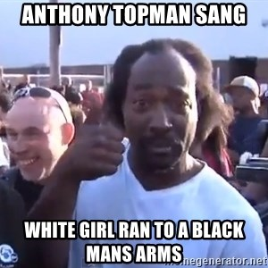 charles ramsey 3 - Anthony topman sang  White girl ran to a black mans arms