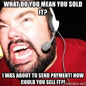 Angry Gamer - What do you mean you sold it? I was about to send payment! How could you sell it?!
