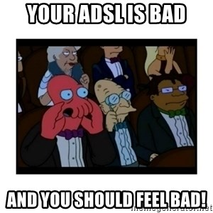 Your X is bad and You should feel bad - Your ADSL is bad and you should feel bad!