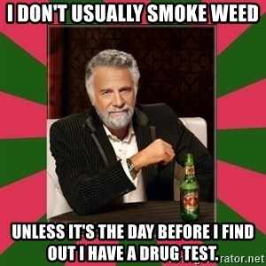 i dont usually - I don't usually smoke weed unless it's the day before i find out i have a drug test.