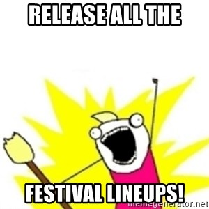 x all the y - RELEASE ALL THE FESTIVAL LINEUPS!