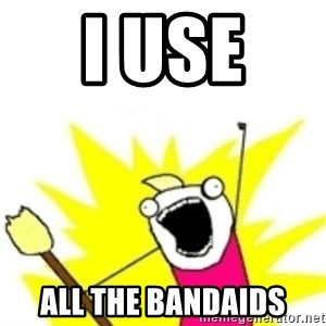 x all the y - I USE  ALL THE BANDAIDS