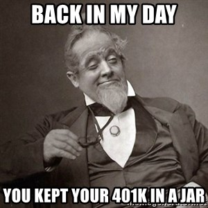 1889 [10] guy - back in my day you kept your 401k in a jar