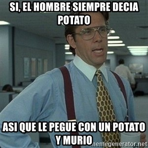 Yeah that'd be great... - Si, el hombre siempre decia potato asi que le pegue con un potato y murio