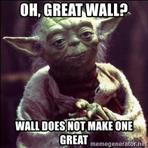 Advice Yoda - OH, GREAT WALL? WALL DOES NOT MAKE ONE GREAT
