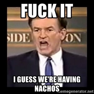 Fuck it meme - Fuck it  I guess we're having nachos