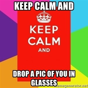Keep calm and - Keep Calm and drop a pic of you in glasses