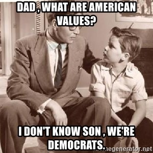 Racist Father - Dad , what are American values? I don't know son , we're democrats.