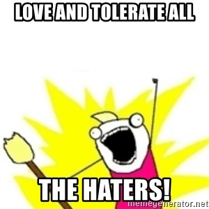 x all the y - Love and Tolerate ALL the haters!