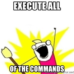 x all the y - execute ALL OF THE COMMANDS