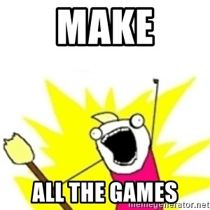 x all the y - Make ALL THE GAMES