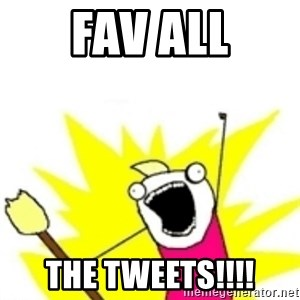 x all the y - Fav all the tweets!!!!