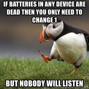 Unpopular Opinion Puffin - if batteries in any device are dead then you only need to change 1                but nobody will listen