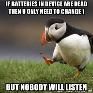 Unpopular Opinion Puffin - if batteries in device are dead then u only need to change 1 but nobody will listen