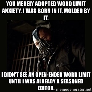 Bane Dark Knight - YOU MERELY ADOPTED WORD LIMIT ANXIETY. I WAS BORN IN IT, MOLDED BY IT.  I DIDN'T SEE AN OPEN-ENDED WORD LIMIT UNTIL I WAS ALREADY A SEASONED EDITOR.