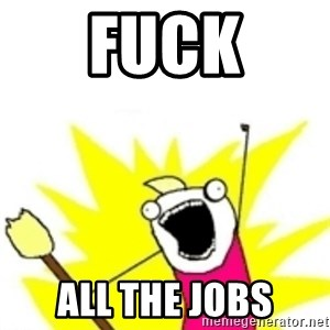 x all the y - FUCK ALL THE JOBS