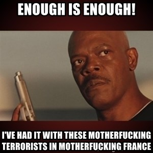 Snakes Samuel L Jackson - enough is enough! i've had it with these motherfucking terrorists in motherfucking france