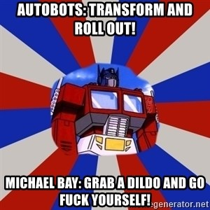 Optimus Prime - autobots: transform and roll out! michael bay: grab a dildo and go fuck yourself!