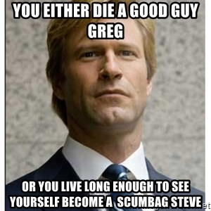 Harvey Dent - You either die a good guy greg Or you live long enough to see yourself become a  scumbag steve