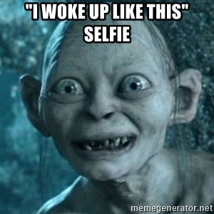 "My Precious Gollum - ""I WOKE UP LIKE THIS"" SELFIE"