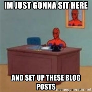 and im just sitting here masterbating - im just gonna sit here  and set up these blog posts