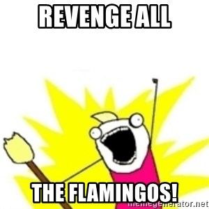 x all the y - REVENGE ALL THE FLAMINGOS!