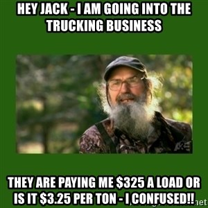 Si Robertson - HEY JACK - I AM GOING INTO THE TRUCKING BUSINESS THEY ARE PAYING ME $325 A LOAD OR IS IT $3.25 PER TON - I CONFUSED!!