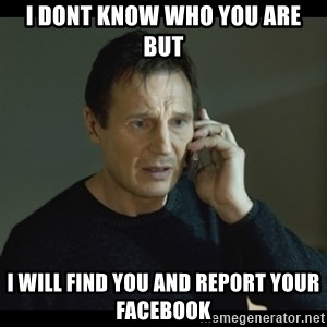 I will Find You Meme - I Dont Know Who You Are But I Will Find You And Report Your Facebook