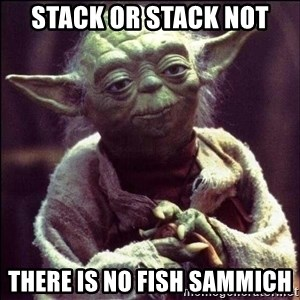 Advice Yoda - stack or stack not there is no fish sammich
