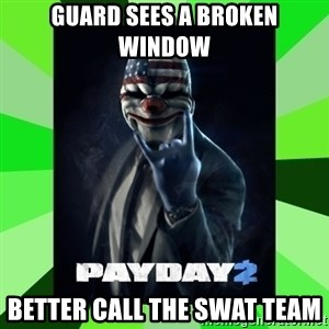 Payday 2 Logic - Guard sees a broken window better call the swat team
