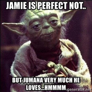 Advice Yoda - Jamie is perfect not.. but Jumana very much he Loves...hmmmm