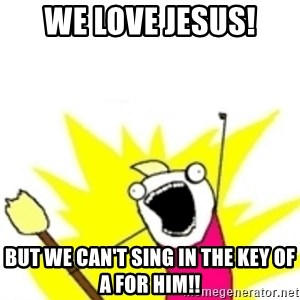 x all the y - we love Jesus! but we can't sing in the key of A for him!!
