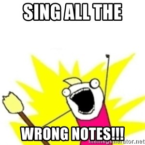 x all the y - sing all the  wrong notes!!!