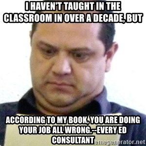 dubious history teacher - I haven't taught in the classroom in over a decade, but according to my book, you are doing your job all wrong.--Every Ed Consultant
