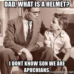 Racist Father - DAD, WHAT IS A HELMET? I DONT KNOW SON WE ARE APUCHIANS.