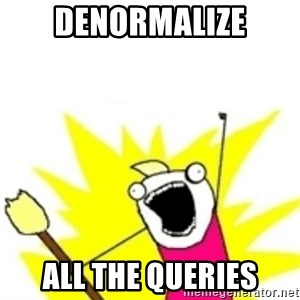 x all the y - DENORMALIZE ALL THE QUERIES