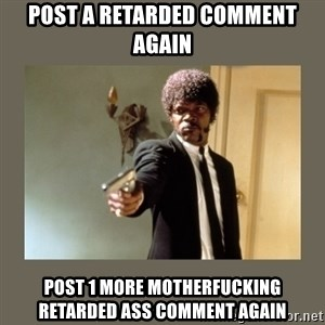 doble dare you  - post a retarded comment again post 1 more motherfucking retarded ass comment again