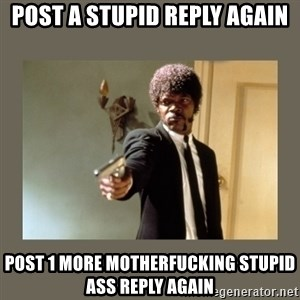 doble dare you  - post a stupid reply again Post 1 more motherfucking stupid ass reply again