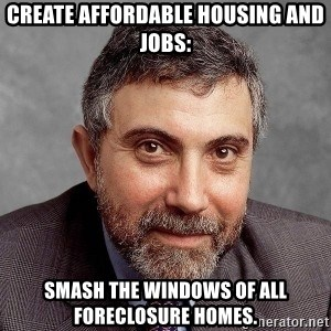 Krugman - Create affordable housing and jobs: Smash the windows of all foreclosure homes.
