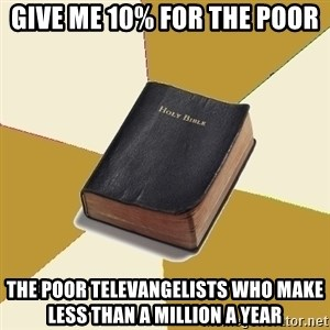 Denial Bible - give me 10% for the poor the poor televangelists who make less than a million a year