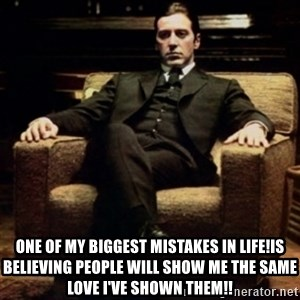 al pacino -  One of my biggest mistakes in life!is believing people will show me the same love I've shown them!!