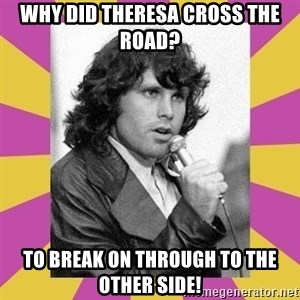 Jim Morrison - Why did Theresa cross the road? To break on through to the other side!